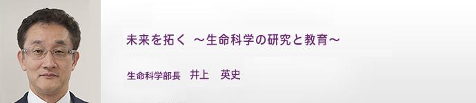 未来を拓く 〜 生命科学の研究と教育 〜|生命科学部長 井上 英史